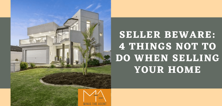 Seller Beware 4 Things Not To Do When Selling Your Home